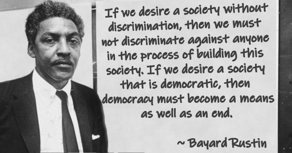 """If we desire a society without discrimination, then we must not discriminate against anyone in the process of building this society. If we desire a society that is democratic, then democracy must become a means as well as an end."" ~ Bayard Rustin"