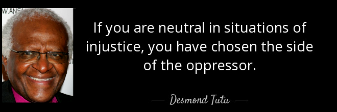 """If you are neutral in situations of injustice, you have chosen the side of the oppressor."" Desmond Tutu"