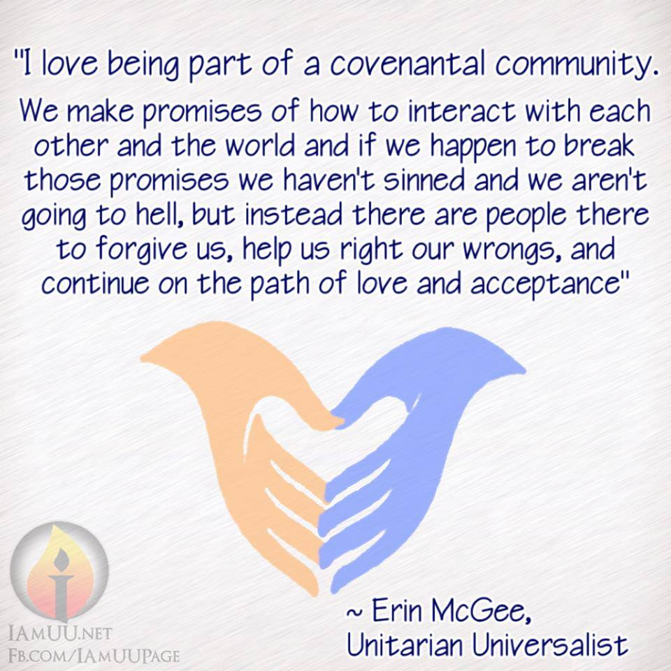 """""""I love being part of a covenantal community. We make promises of how to interact with each other and the world and if we happen to break those promises we haven't sinned and we aren't going to hell, but instead there are people there to forgive us, help us right our wrongs, and continue on the path of love and acceptance"""" ~ Erin McGee, Unitarian Universalist"""