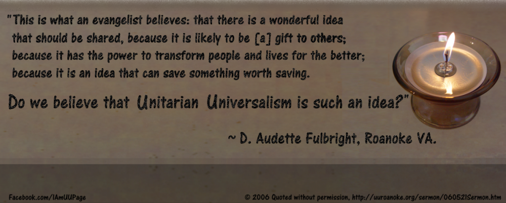 """""""This is what an evangelist believes: that there is a wonderful idea that should be shared, because it is likely to be [a] gift to others; because it has the power to transform people and lives for the better; because it is an idea that can save something worth saving. Do we believe that Unitarian Universalism is such an idea?""""  ~ D. Audette Fulbright, Roanoke VA."""