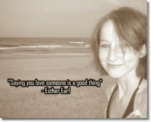 Saying you love someone is a good thing. ~Esther Earl