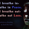 When I breathe in, I breathe in Peace. When I breathe out, I breathe out Love.