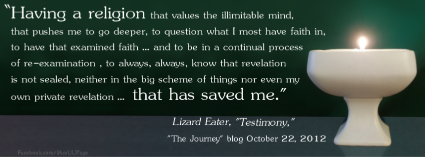 What has saved me through all of this is Unitarian Universalism. Having a religion that values the illimitable mind, that pushes me to go deeper, to question what I most have faith in, to have that examined faith … and to be in a continual process of re-examination , to always, always, know that revelation is not sealed, neither in the big scheme of things nor even my own private revelation … that has saved me.